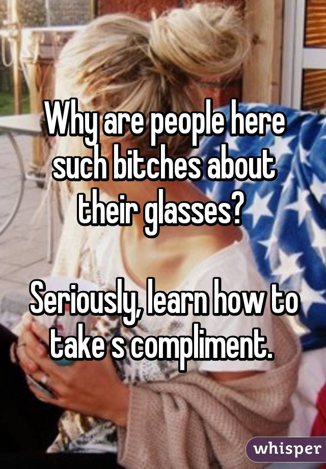 Why are people here such bitches about their glasses?   Seriously, learn how to take s compliment.
