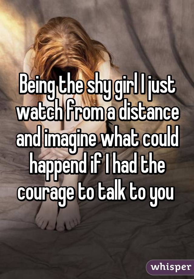 Being the shy girl I just watch from a distance and imagine what could happend if I had the courage to talk to you