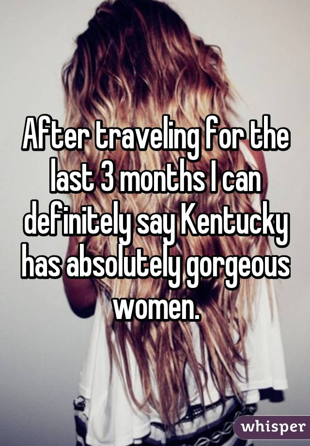 After traveling for the last 3 months I can definitely say Kentucky has absolutely gorgeous women.
