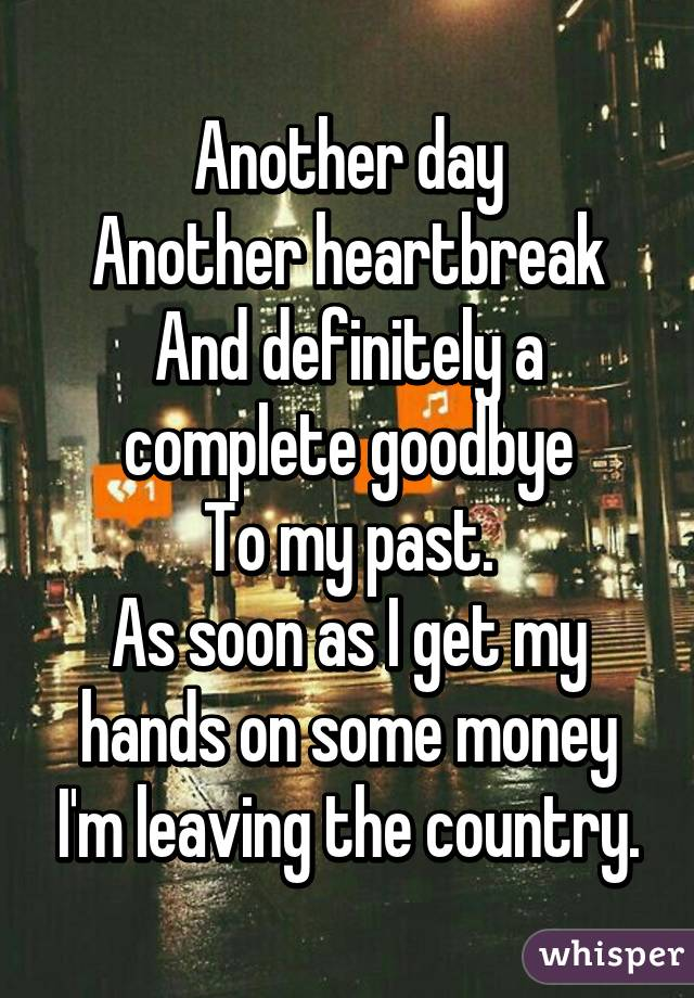 Another day Another heartbreak And definitely a complete goodbye To my past. As soon as I get my hands on some money I'm leaving the country.