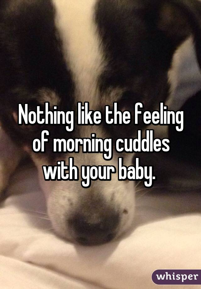 Nothing like the feeling of morning cuddles with your baby.