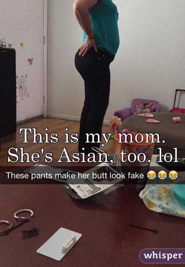 This is my mom. She's Asian, too. lol