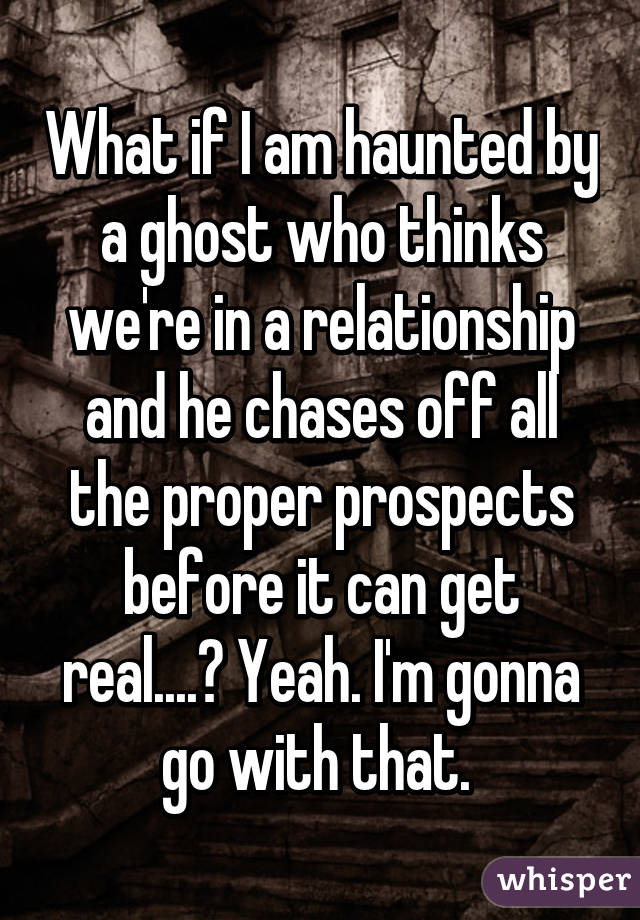 What if I am haunted by a ghost who thinks we're in a relationship and he chases off all the proper prospects before it can get real....? Yeah. I'm gonna go with that.