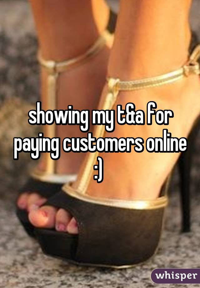 showing my t&a for paying customers online :)