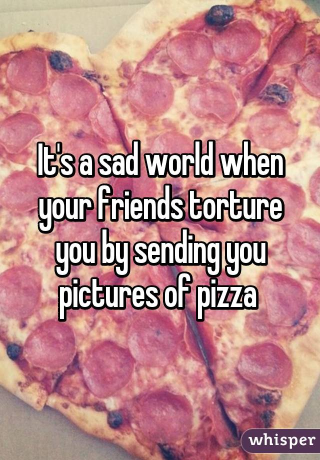 It's a sad world when your friends torture you by sending you pictures of pizza