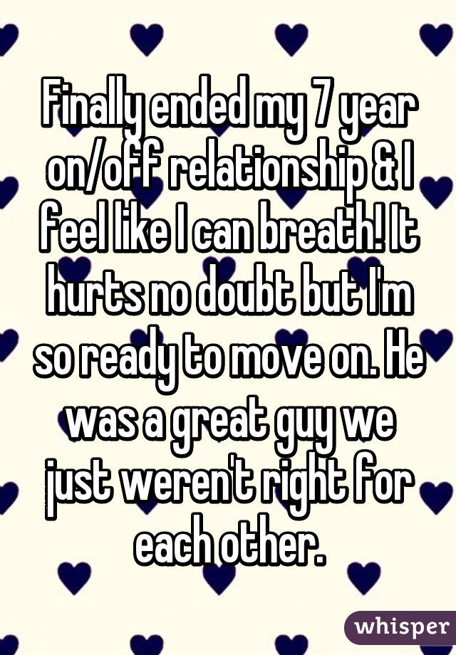 Finally ended my 7 year on/off relationship & I feel like I can breath! It hurts no doubt but I'm so ready to move on. He was a great guy we just weren't right for each other.
