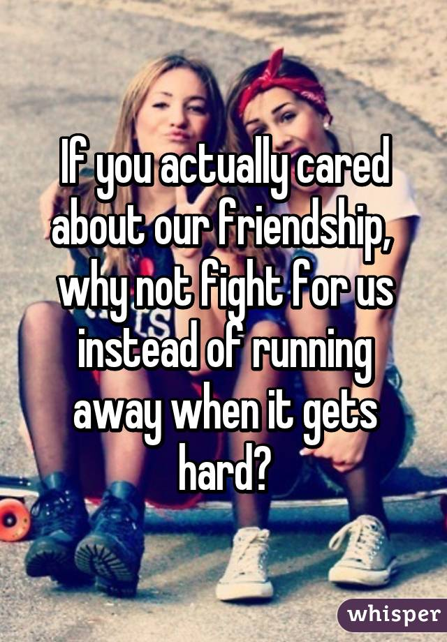 If you actually cared about our friendship,  why not fight for us instead of running away when it gets hard?