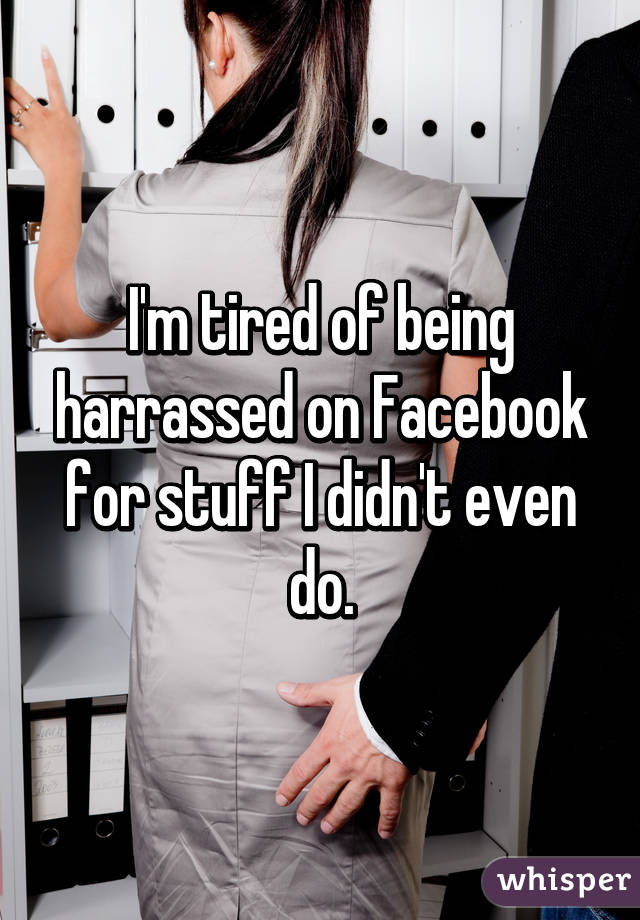 I'm tired of being harrassed on Facebook for stuff I didn't even do.
