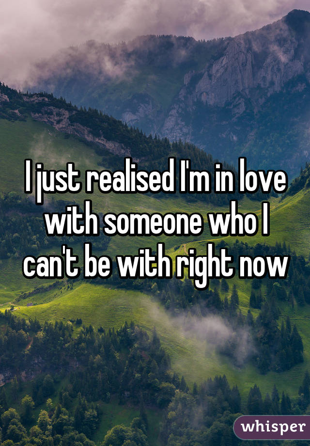 I just realised I'm in love with someone who I can't be with right now