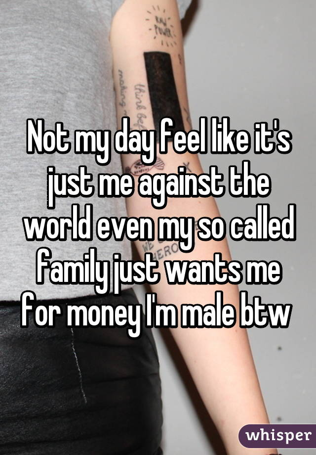Not my day feel like it's just me against the world even my so called family just wants me for money I'm male btw