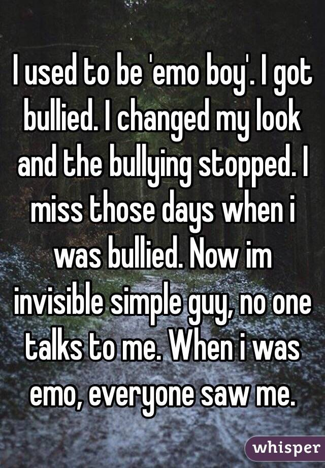 I used to be 'emo boy'. I got bullied. I changed my look and the bullying stopped. I miss those days when i was bullied. Now im invisible simple guy, no one talks to me. When i was emo, everyone saw me.
