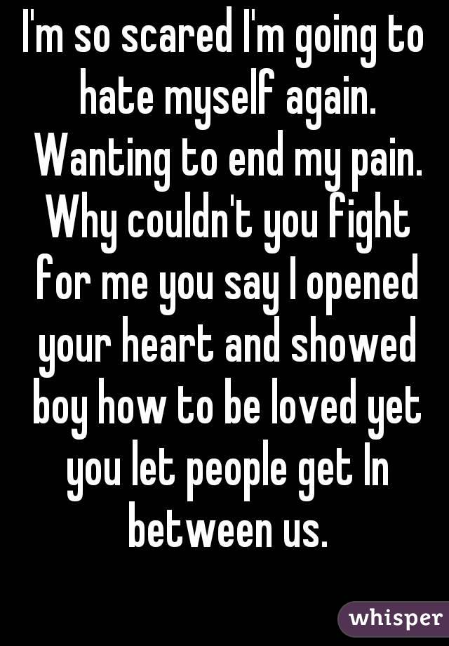 I'm so scared I'm going to hate myself again. Wanting to end my pain. Why couldn't you fight for me you say I opened your heart and showed boy how to be loved yet you let people get In between us.