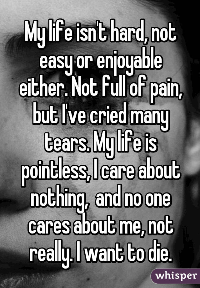 My life isn't hard, not easy or enjoyable either. Not full of pain, but I've cried many tears. My life is pointless, I care about nothing,  and no one cares about me, not really. I want to die.
