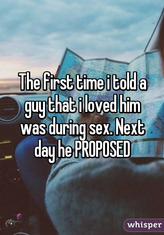 The first time i told a guy that i loved him was during sex. Next day he PROPOSED
