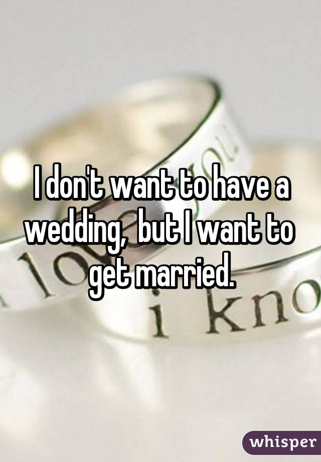 I don't want to have a wedding,  but I want to   get married.