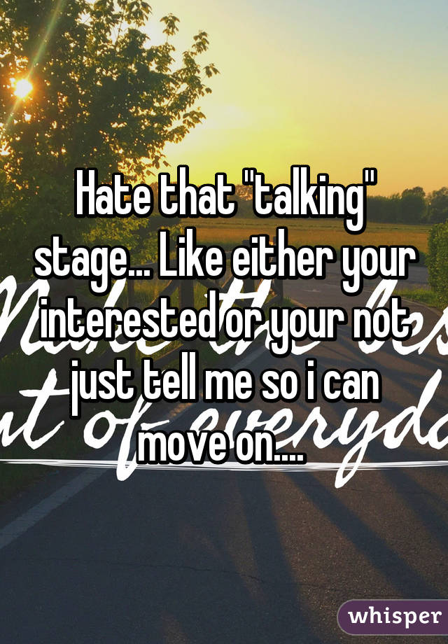 "Hate that ""talking"" stage... Like either your interested or your not just tell me so i can move on...."