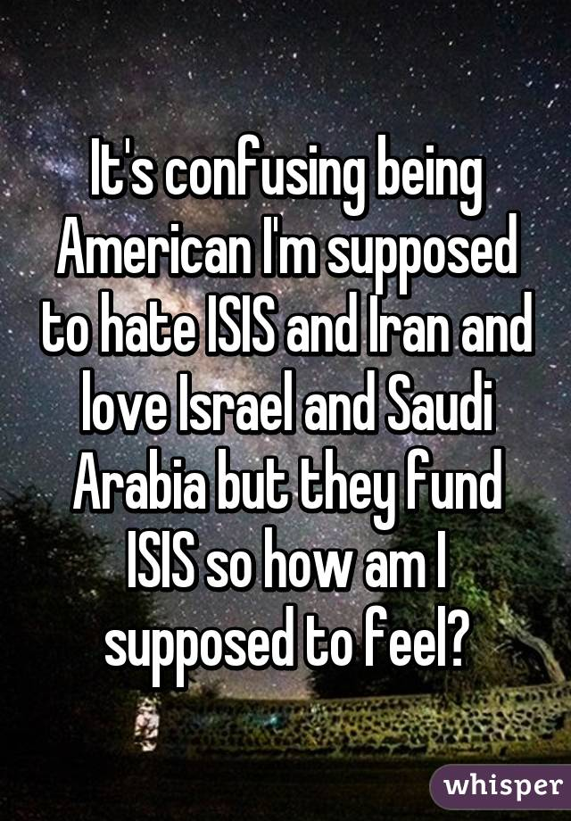 It's confusing being American I'm supposed to hate ISIS and Iran and love Israel and Saudi Arabia but they fund ISIS so how am I supposed to feel?