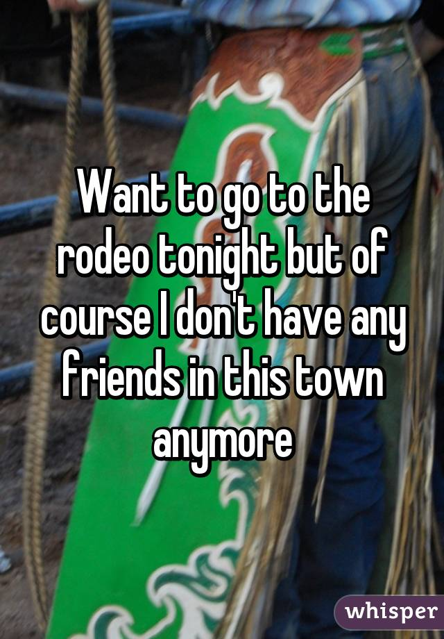 Want to go to the rodeo tonight but of course I don't have any friends in this town anymore