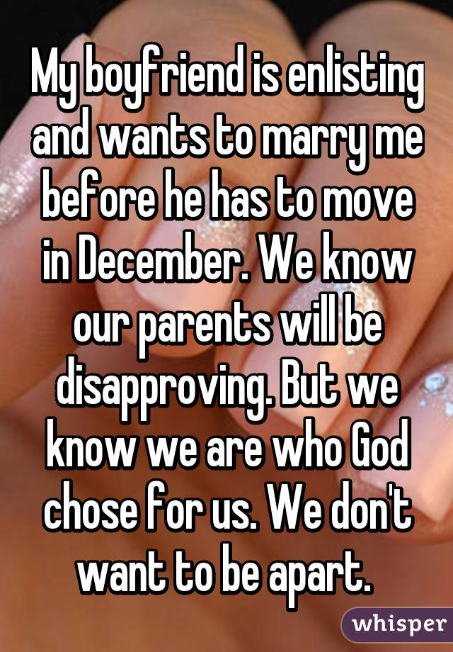 My boyfriend is enlisting and wants to marry me before he has to move in December. We know our parents will be disapproving. But we know we are who God chose for us. We don't want to be apart.