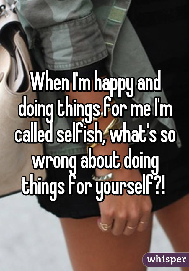 When I'm happy and doing things for me I'm called selfish, what's so wrong about doing things for yourself?!