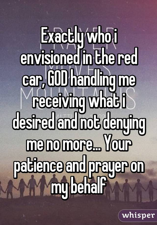 Exactly who i envisioned in the red car, GOD handling me receiving what i desired and not denying me no more... Your patience and prayer on my behalf
