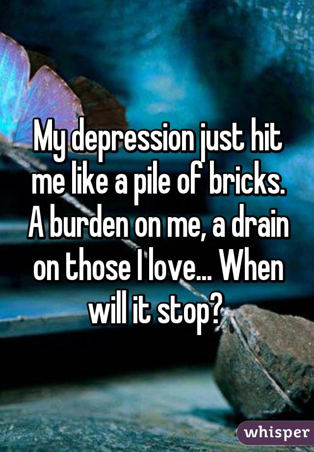 My depression just hit me like a pile of bricks. A burden on me, a drain on those I love... When will it stop?