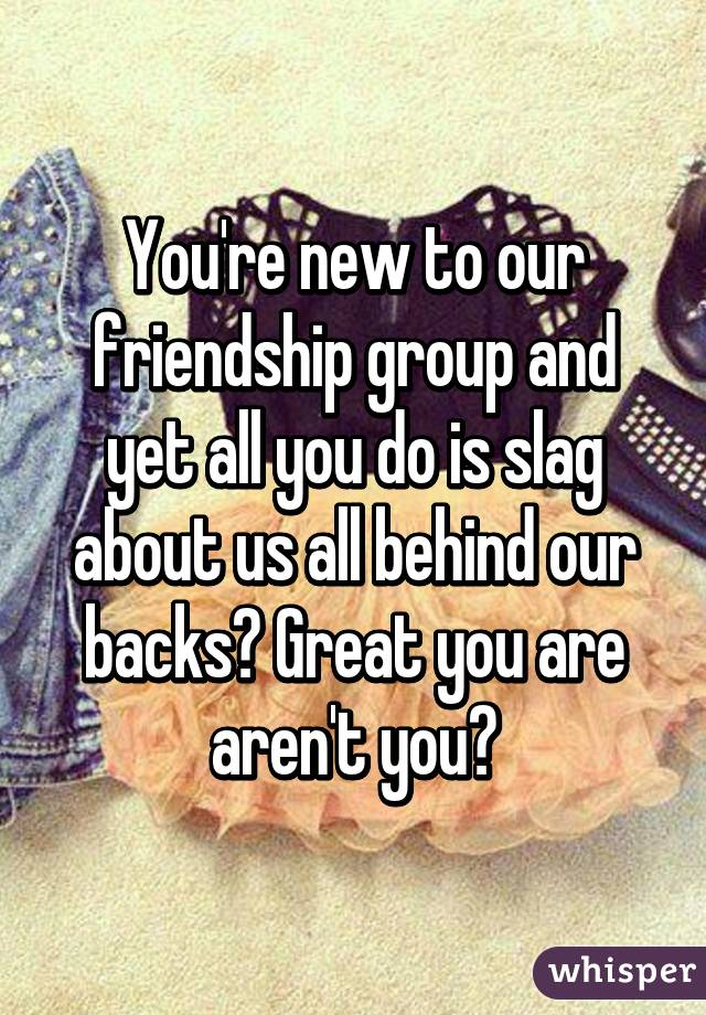 You're new to our friendship group and yet all you do is slag about us all behind our backs? Great you are aren't you?