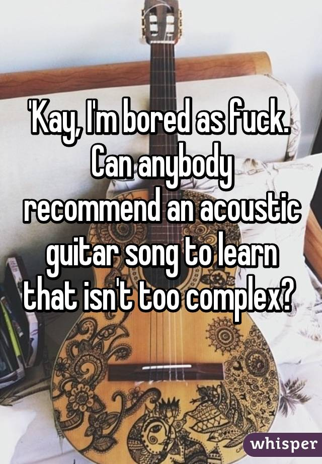 'Kay, I'm bored as fuck.  Can anybody recommend an acoustic guitar song to learn that isn't too complex?