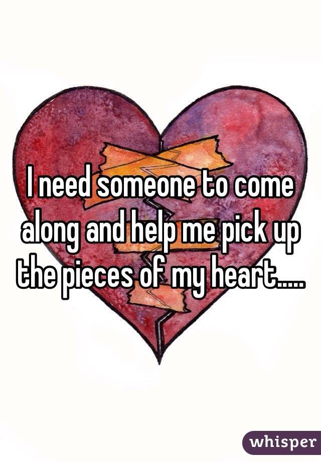I need someone to come along and help me pick up the pieces of my heart.....