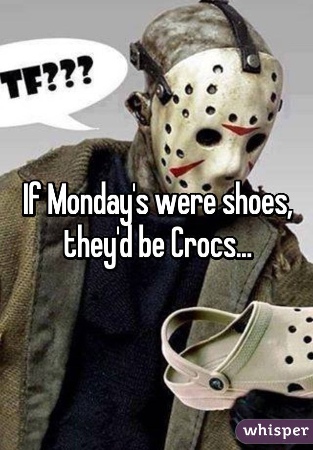If Monday's were shoes, they'd be Crocs...
