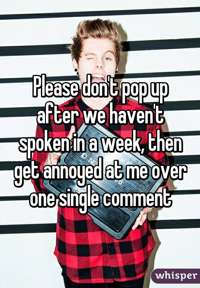 Please don't pop up after we haven't spoken in a week, then get annoyed at me over one single comment