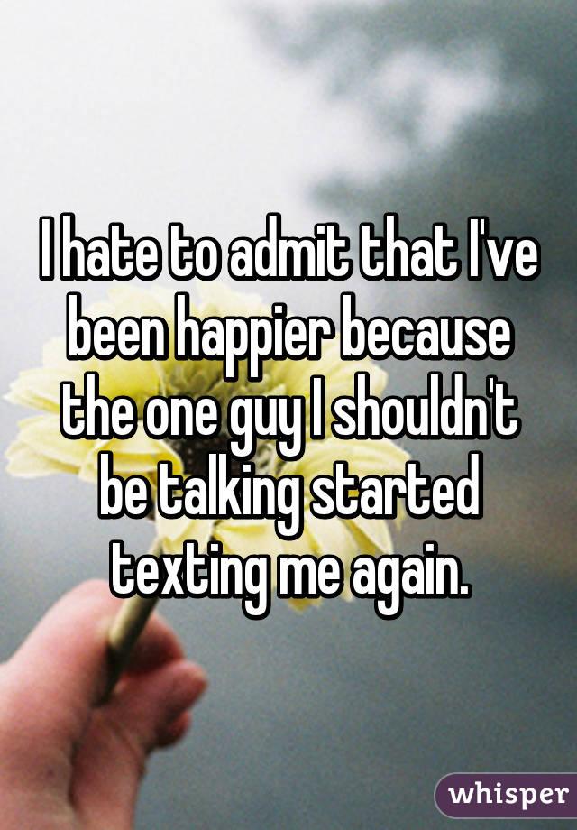 I hate to admit that I've been happier because the one guy I shouldn't be talking started texting me again.