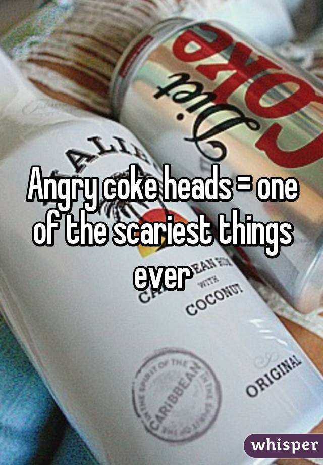 Angry coke heads = one of the scariest things ever