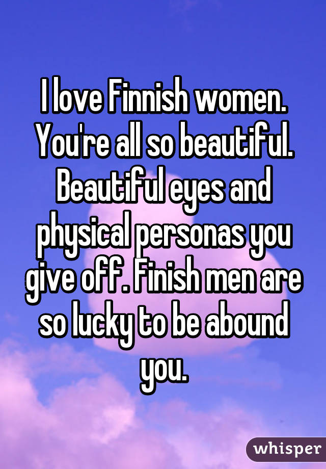 I love Finnish women. You're all so beautiful. Beautiful eyes and physical personas you give off. Finish men are so lucky to be abound you.