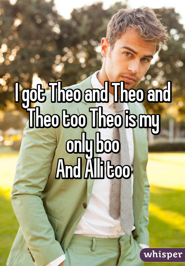 I got Theo and Theo and Theo too Theo is my only boo And Alli too