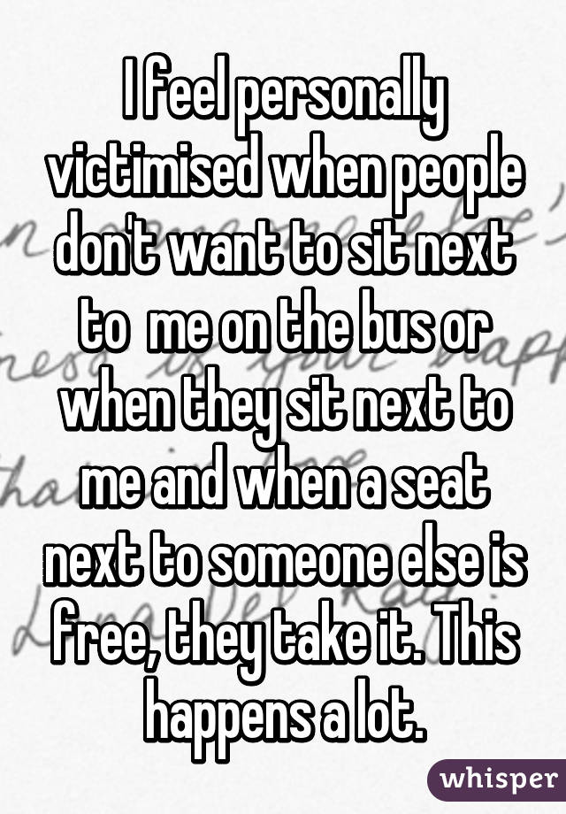 I feel personally victimised when people don't want to sit next to  me on the bus or when they sit next to me and when a seat next to someone else is free, they take it. This happens a lot.