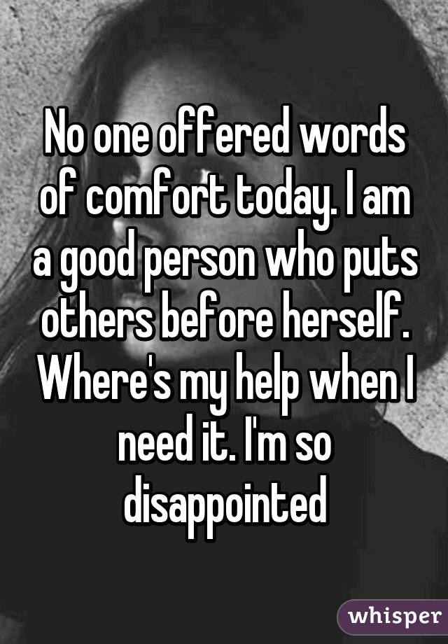 No one offered words of comfort today. I am a good person who puts others before herself. Where's my help when I need it. I'm so disappointed
