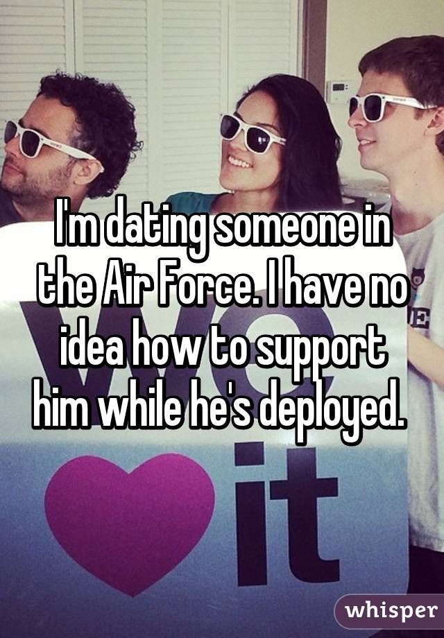 I'm dating someone in the Air Force. I have no idea how to support him while he's deployed.