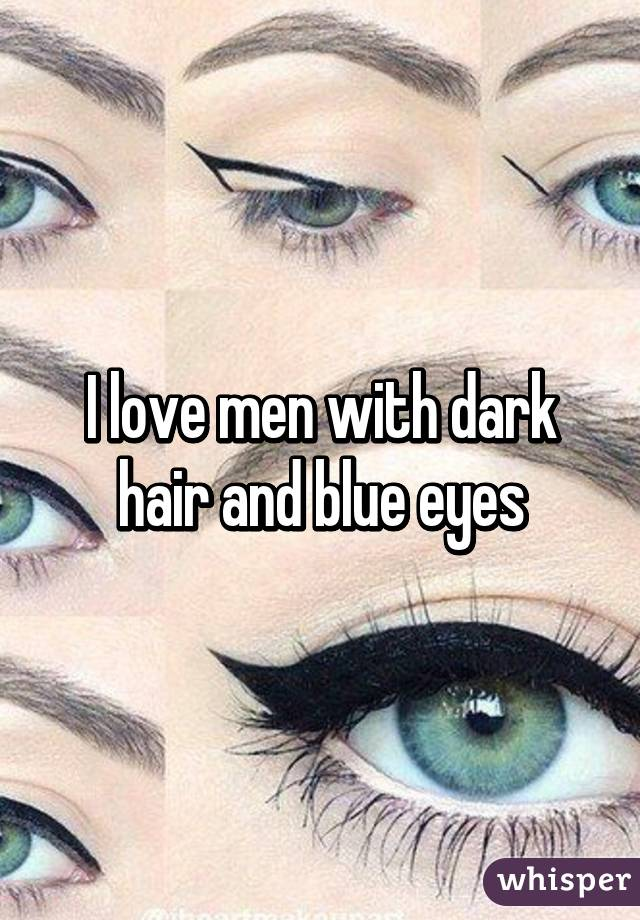 I love men with dark hair and blue eyes