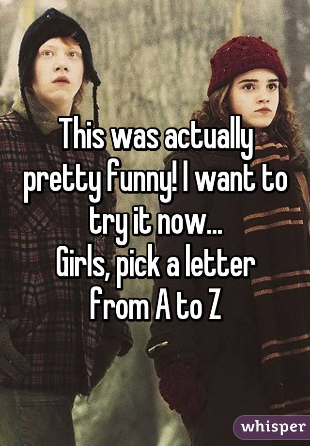 This was actually pretty funny! I want to try it now... Girls, pick a letter from A to Z