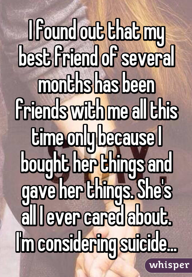 I found out that my best friend of several months has been friends with me all this time only because I bought her things and gave her things. She's all I ever cared about. I'm considering suicide...