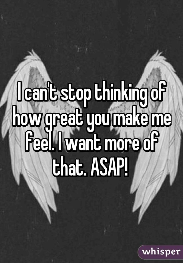 I can't stop thinking of how great you make me feel. I want more of that. ASAP!