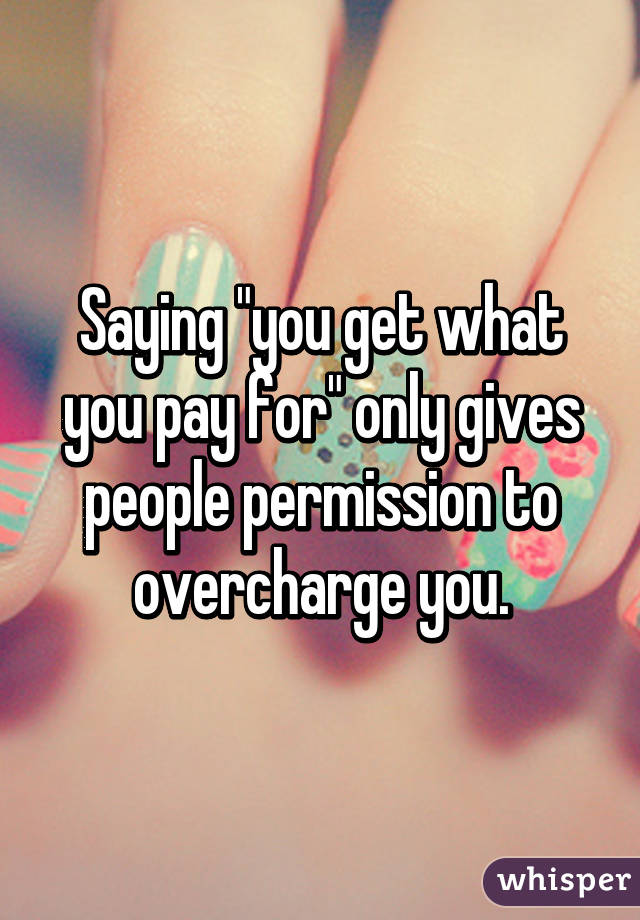 """Saying """"you get what you pay for"""" only gives people permission to overcharge you."""