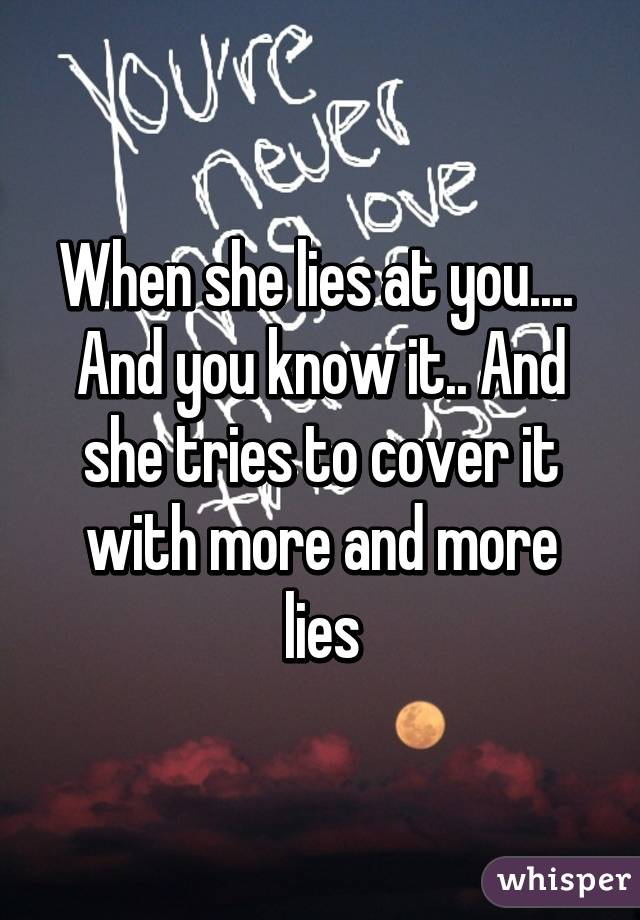 When she lies at you....  And you know it.. And she tries to cover it with more and more lies