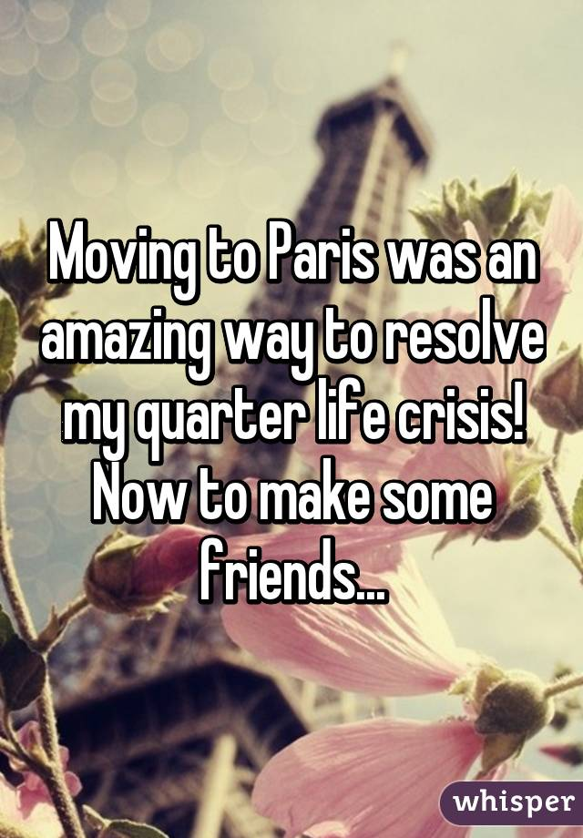 Moving to Paris was an amazing way to resolve my quarter life crisis! Now to make some friends...