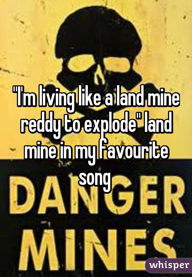 """I'm living like a land mine reddy to explode"" land mine in my favourite song"