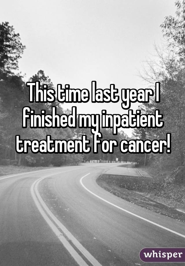 This time last year I finished my inpatient treatment for cancer!