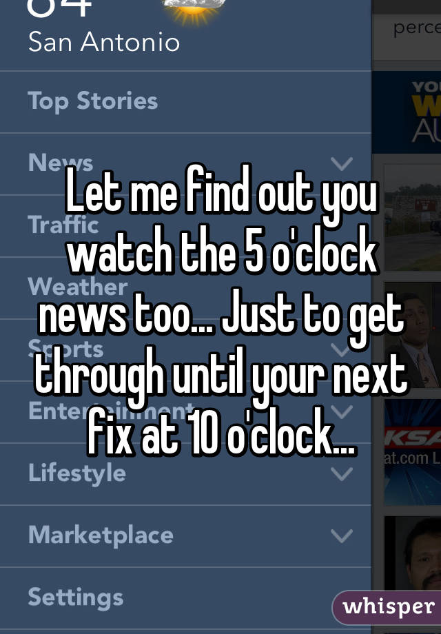 Let me find out you watch the 5 o'clock news too... Just to get through until your next fix at 10 o'clock...