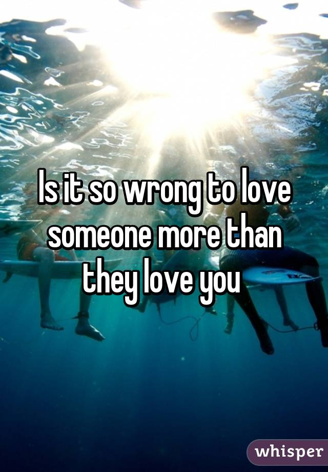 Is it so wrong to love someone more than they love you