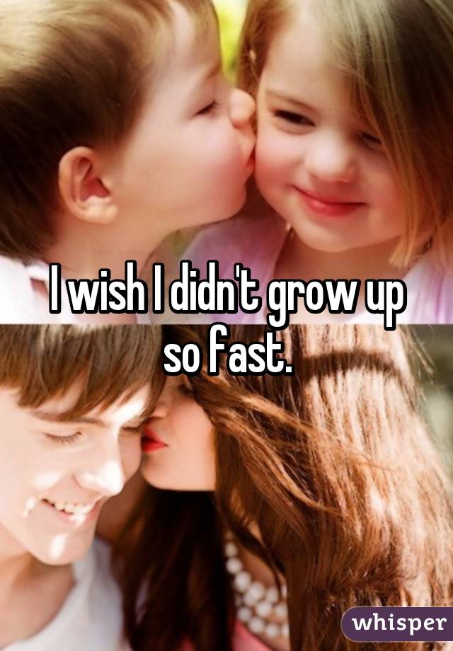 I wish I didn't grow up so fast.